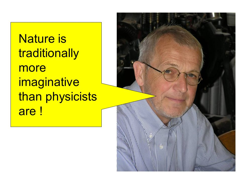 Nature is traditionally more imaginative than physicists are !