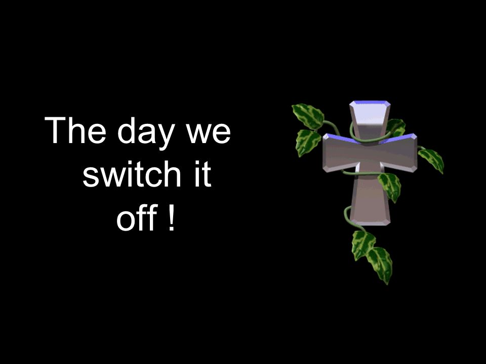 The day we switch it off !