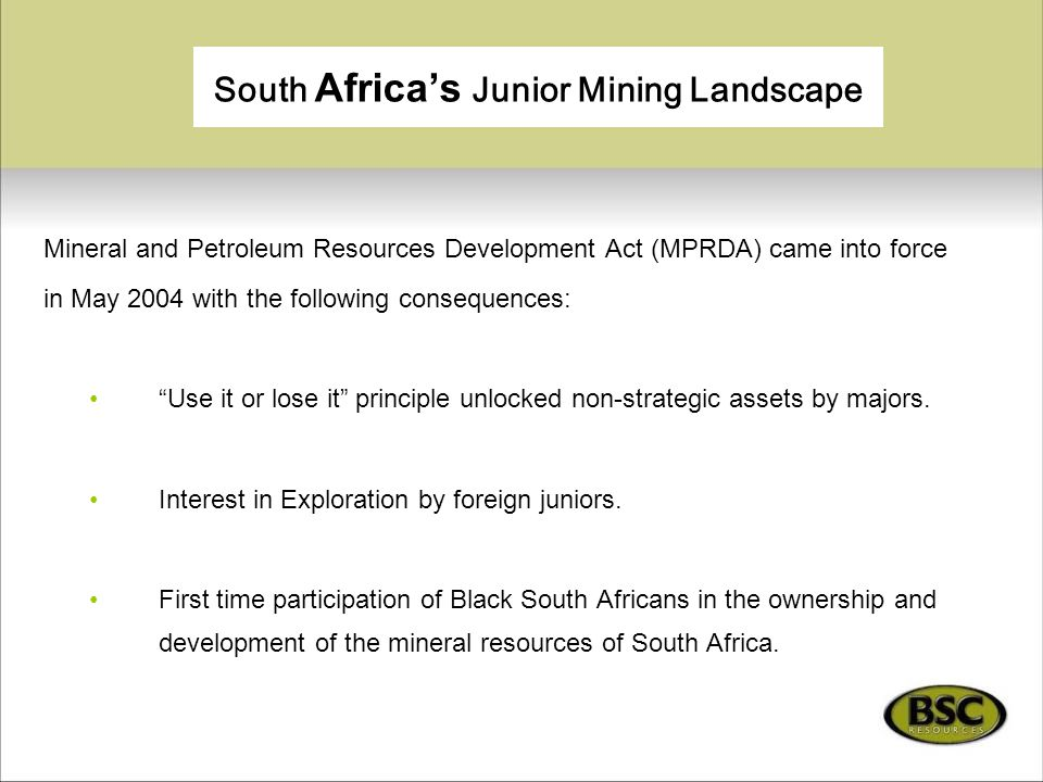 South Africa's Junior Mining Landscape Mineral and Petroleum Resources Development Act (MPRDA) came into force in May 2004 with the following conseque
