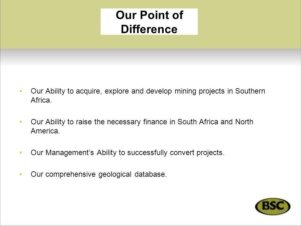 Our Point of Difference Our Ability to acquire, explore and develop mining projects in Southern Africa. Our Ability to raise the necessary finance in