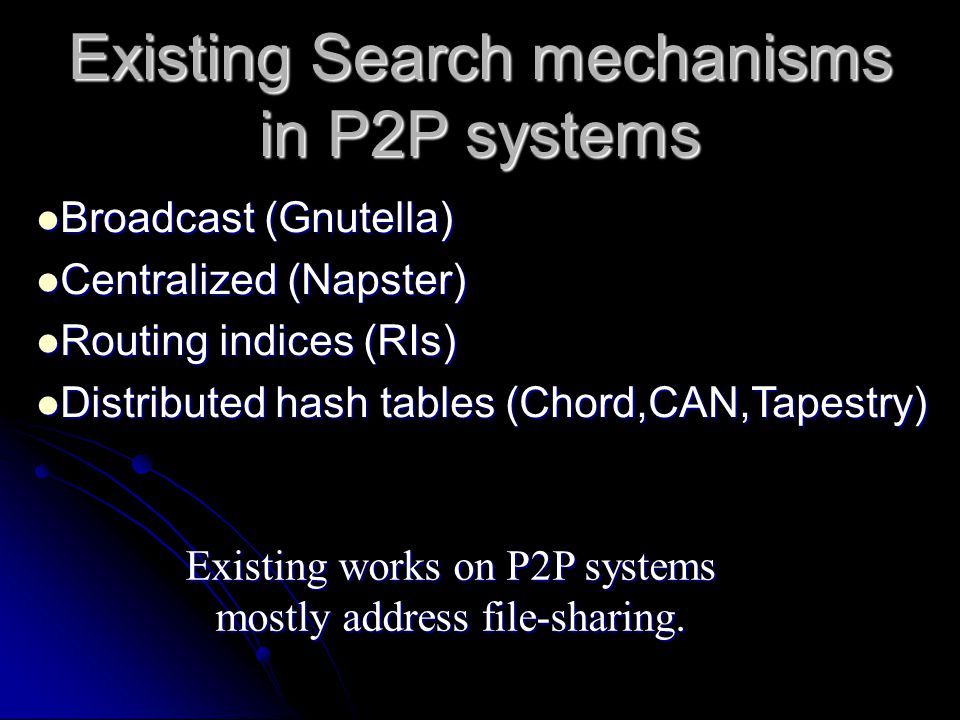 Existing Search mechanisms in P2P systems Broadcast (Gnutella) Broadcast (Gnutella) Centralized (Napster) Centralized (Napster) Routing indices (RIs) Routing indices (RIs) Distributed hash tables (Chord,CAN,Tapestry) Distributed hash tables (Chord,CAN,Tapestry) Existing works on P2P systems mostly address file-sharing.
