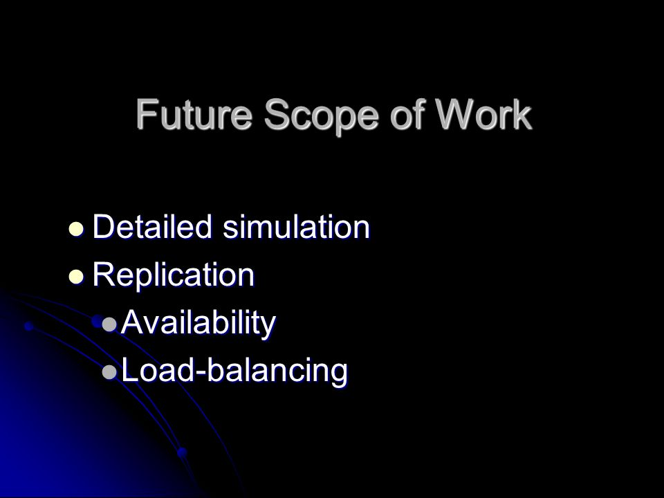 Future Scope of Work Detailed simulation Detailed simulation Replication Replication Availability Availability Load-balancing Load-balancing