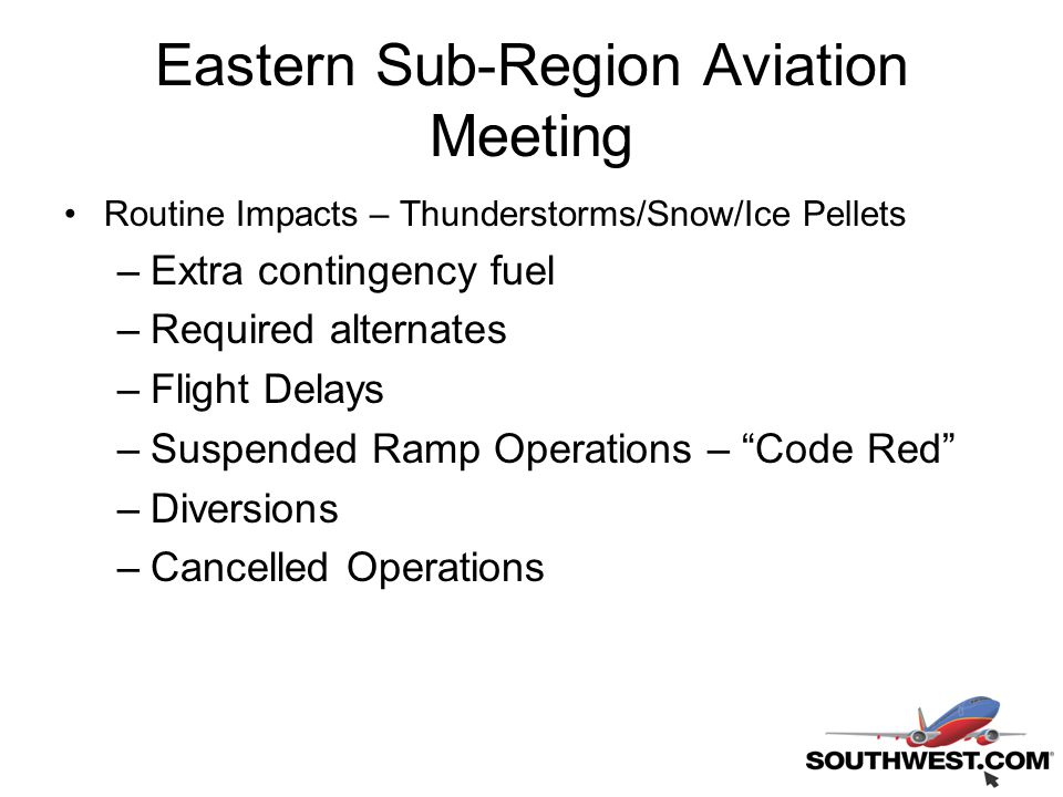 Eastern Sub-Region Aviation Meeting Routine Impacts – Thunderstorms/Snow/Ice Pellets –Extra contingency fuel –Required alternates –Flight Delays –Suspended Ramp Operations – Code Red –Diversions –Cancelled Operations