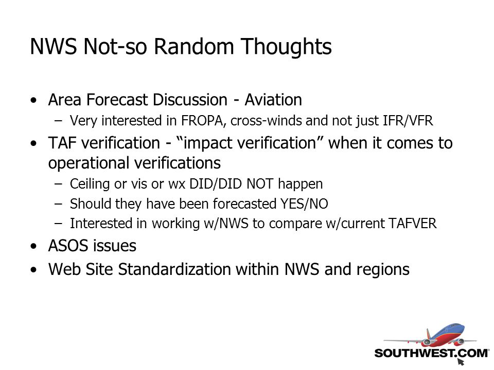 Area Forecast Discussion - Aviation –Very interested in FROPA, cross-winds and not just IFR/VFR TAF verification - impact verification when it comes to operational verifications –Ceiling or vis or wx DID/DID NOT happen –Should they have been forecasted YES/NO –Interested in working w/NWS to compare w/current TAFVER ASOS issues Web Site Standardization within NWS and regions NWS Not-so Random Thoughts