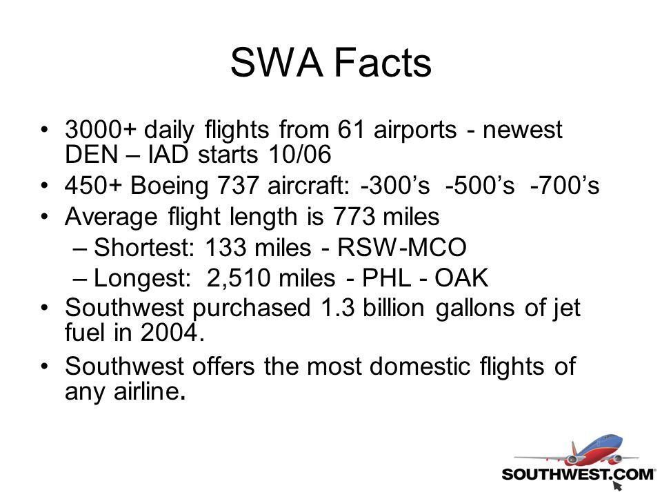 SWA Facts 3000+ daily flights from 61 airports - newest DEN – IAD starts 10/06 450+ Boeing 737 aircraft: -300's -500's -700's Average flight length is 773 miles –Shortest: 133 miles - RSW-MCO –Longest: 2,510 miles - PHL - OAK Southwest purchased 1.3 billion gallons of jet fuel in 2004.