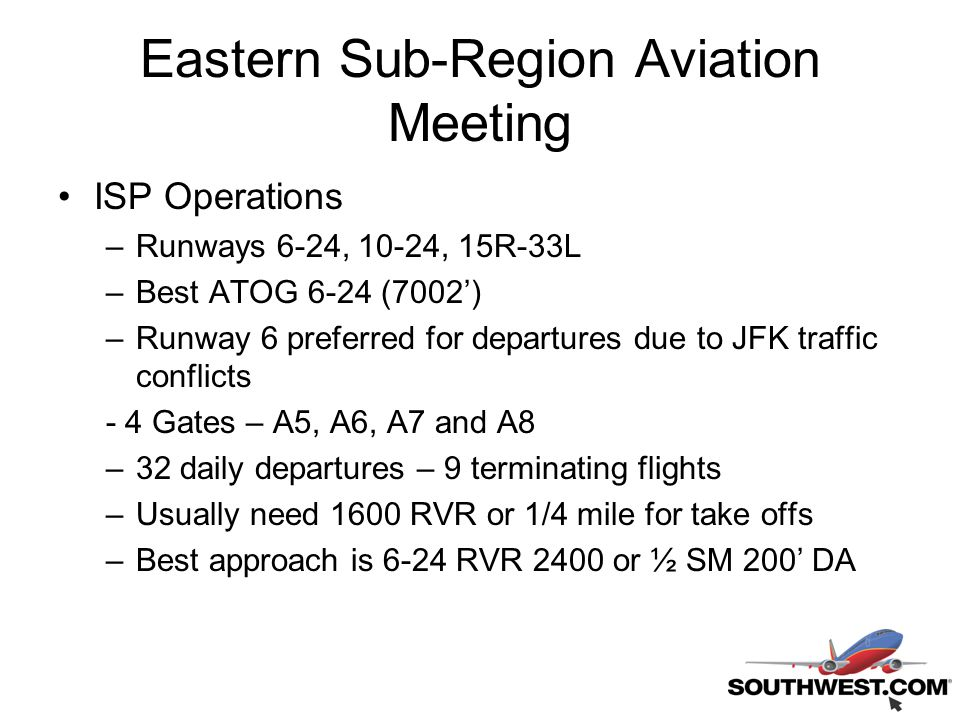 Eastern Sub-Region Aviation Meeting ISP Operations –Runways 6-24, 10-24, 15R-33L –Best ATOG 6-24 (7002') –Runway 6 preferred for departures due to JFK traffic conflicts - 4 Gates – A5, A6, A7 and A8 –32 daily departures – 9 terminating flights –Usually need 1600 RVR or 1/4 mile for take offs –Best approach is 6-24 RVR 2400 or ½ SM 200' DA