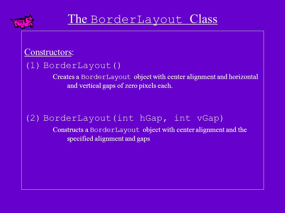 The BorderLayout Class (continued) Component (s) do not have to be added to each region – any missing ones will be treated as Component (s) of size 0.