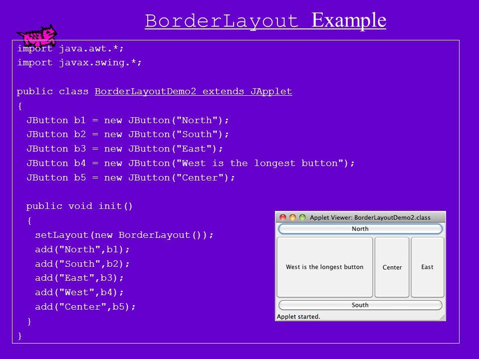 BorderLayout Example import java.awt.*; import javax.swing.*; public class BorderLayoutDemo extends JApplet { BorderLayout myLO = new BorderLayout(); JButton b1 = new JButton( North ); JButton b2 = new JButton( South ); JButton b3 = new JButton( East ); JButton b4 = new JButton( West ); JButton b5 = new JButton( Center ); public void init() { setLayout(myLO); add(BorderLayout.NORTH,b1); add( South ,b2); add(BorderLayout.EAST,b3); add( West ,b4); add(BorderLayout.CENTER,b5); }