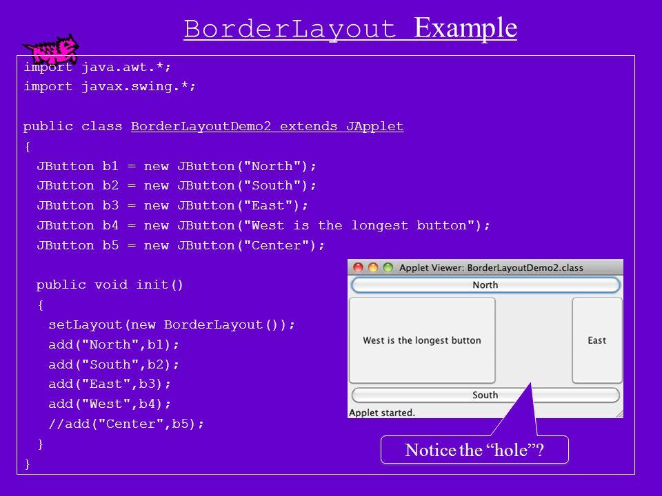 BorderLayout Example import java.awt.*; import javax.swing.*; public class BorderLayoutDemo2 extends JApplet { JButton b1 = new JButton( North ); JButton b2 = new JButton( South ); JButton b4 = new JButton( West is the longest button ); JButton b5 = new JButton( Center ); public void init() { setLayout(new BorderLayout()); add( North ,b1); add( South ,b2); add( West ,b4); add( Center ,b5); } Empty East region Empty East & Center regions