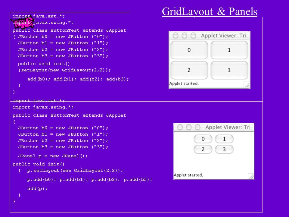 import java.awt.*; import javax.swing.*; public class BorderLayoutPanelDemo1 extends JApplet { JButton b1 = new JButton( One ); JButton b2 = new JButton( Two ); JButton b3 = new JButton( Three ); JButton b4 = new JButton( Four ); JButton b5 = new JButton( Five ); JButton b6 = new JButton( Six ); JButton b7 = new JButton( Seven ); JButton b8 = new JButton( Eight ); JButton b9 = new JButton( Nine ); JPanel p = new JPanel(new BorderLayout()); public void init() { setLayout(new FlowLayout()); add(b1); add(b2); add(b3); add(b4); add(p); p.add( North ,b5); p.add( West ,b6); p.add( Center ,b7); p.add( East ,b8); p.add( South ,b9); } BorderLayout Panel Demo