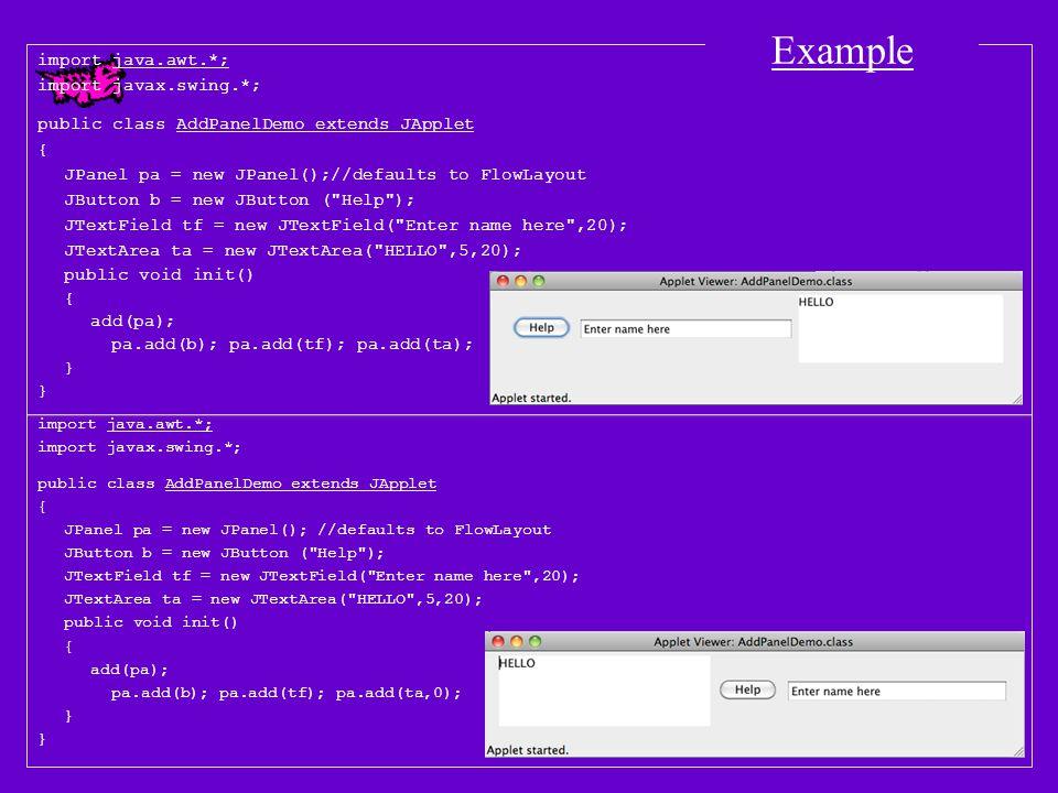 import java.awt.*; import javax.swing.*; public class PanelDemo extends JApplet { JButton b1 = new JButton( One ), b2 = new JButton( Two ), b3 = new JButton( Three ), b4 = new JButton( Four ); JButton b5 = new JButton( Five ), b6 = new JButton( Six ), b7 = new JButton( Seven ); JTextArea ta1 = new JTextArea(5,15), ta2 = new JTextArea(5,15), ta3 = new JTextArea(5,15); JTextField tf1 = new JTextField(15), tf2 = new JTextField(15); JComboBox c1 = new JComboBox(); JPanel p1 = new JPanel(), p2 = new JPanel (new BorderLayout()), p3 = new JPanel (new GridLayout(2,1)); JPanel p4 = new JPanel (new BorderLayout()), p5 = new JPanel(), p6 = new JPanel(), p7 = new JPanel(); public void init() { setLayout(new FlowLayout()); add(b1); add(p1); p1.add(b2); add(p2); p2.add( North ,b3); p2.add( West ,c1); p2.add( East ,ta3); p2.add( South ,tf1); add(p3); p3.add(b4); p3.add(ta1); add(p4); p4.add( North ,p5); p5.add(b5);; p4.add( Center ,p6); p6.add(ta2); p4.add( South ,p7); p7.add(tf2); }