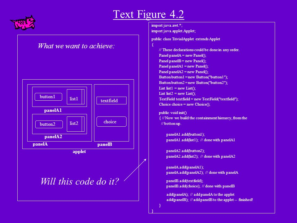 import java.awt.*; import javax.swing.*; public class AddPanelDemo extends JApplet { JPanel pa = new JPanel();//defaults to FlowLayout JButton b = new JButton ( Help ); JTextField tf = new JTextField( Enter name here ,20); JTextArea ta = new JTextArea( HELLO ,5,20); public void init() { add(pa); pa.add(b); pa.add(tf); pa.add(ta); } import java.awt.*; import javax.swing.*; public class AddPanelDemo extends JApplet { JPanel pa = new JPanel(); //defaults to FlowLayout JButton b = new JButton ( Help ); JTextField tf = new JTextField( Enter name here ,20); JTextArea ta = new JTextArea( HELLO ,5,20); public void init() { add(pa); pa.add(b); pa.add(tf); pa.add(ta,0); } Example