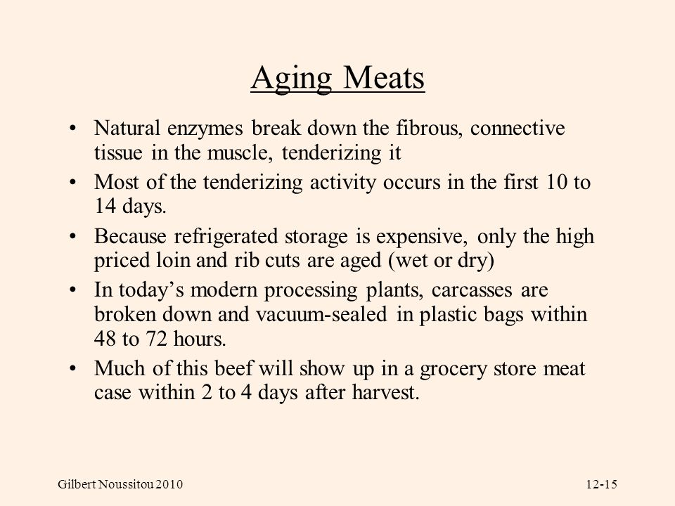 Gilbert Noussitou 201012-15 Aging Meats Natural enzymes break down the fibrous, connective tissue in the muscle, tenderizing it Most of the tenderizing activity occurs in the first 10 to 14 days.