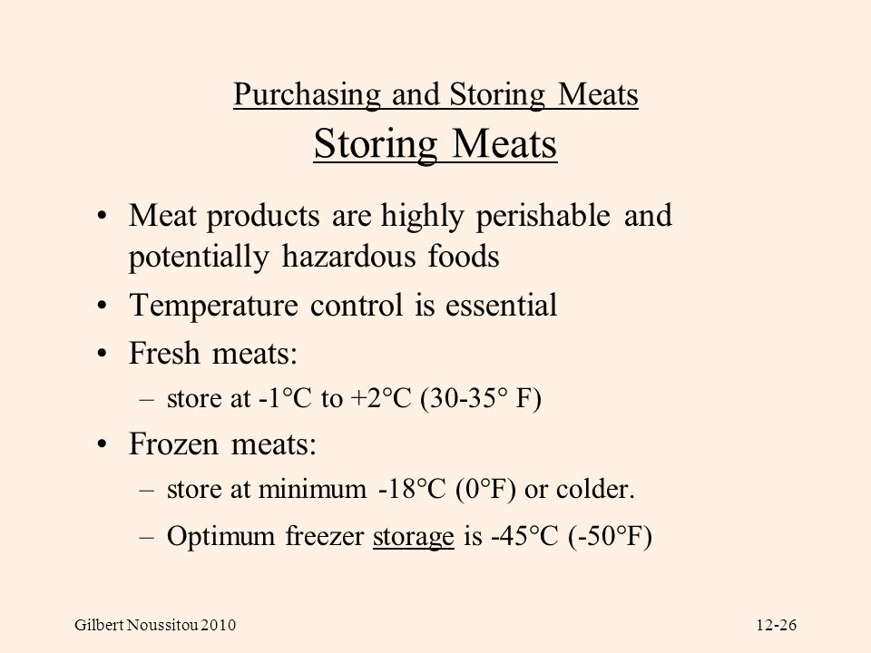Gilbert Noussitou 201012-26 Purchasing and Storing Meats Storing Meats Meat products are highly perishable and potentially hazardous foods Temperature control is essential Fresh meats: –store at -1°C to +2°C (30-35° F) Frozen meats: –store at minimum -18°C (0°F) or colder.