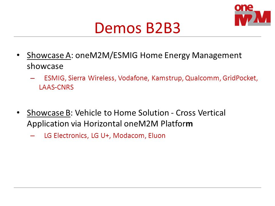 Demos B2B3 Showcase A: oneM2M/ESMIG Home Energy Management showcase – ESMIG, Sierra Wireless, Vodafone, Kamstrup, Qualcomm, GridPocket, LAAS-CNRS Showcase B: Vehicle to Home Solution - Cross Vertical Application via Horizontal oneM2M Platform – LG Electronics, LG U+, Modacom, Eluon