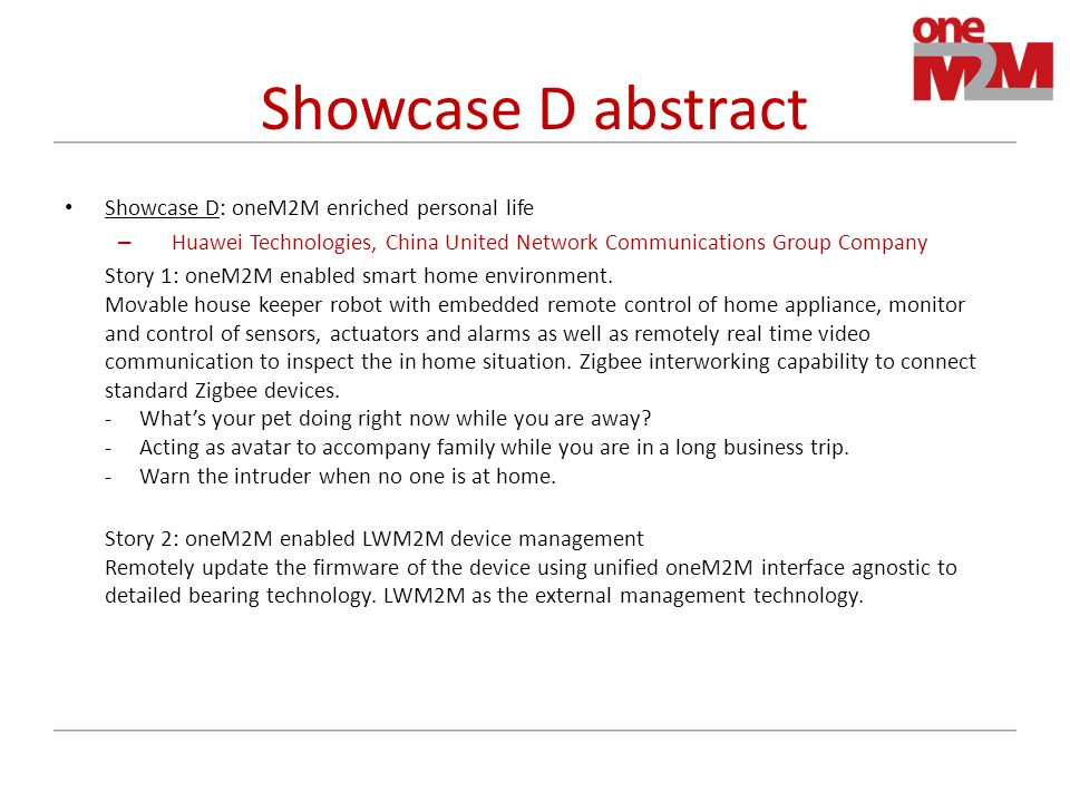 Showcase D abstract Showcase D: oneM2M enriched personal life – Huawei Technologies, China United Network Communications Group Company Story 1: oneM2M enabled smart home environment.