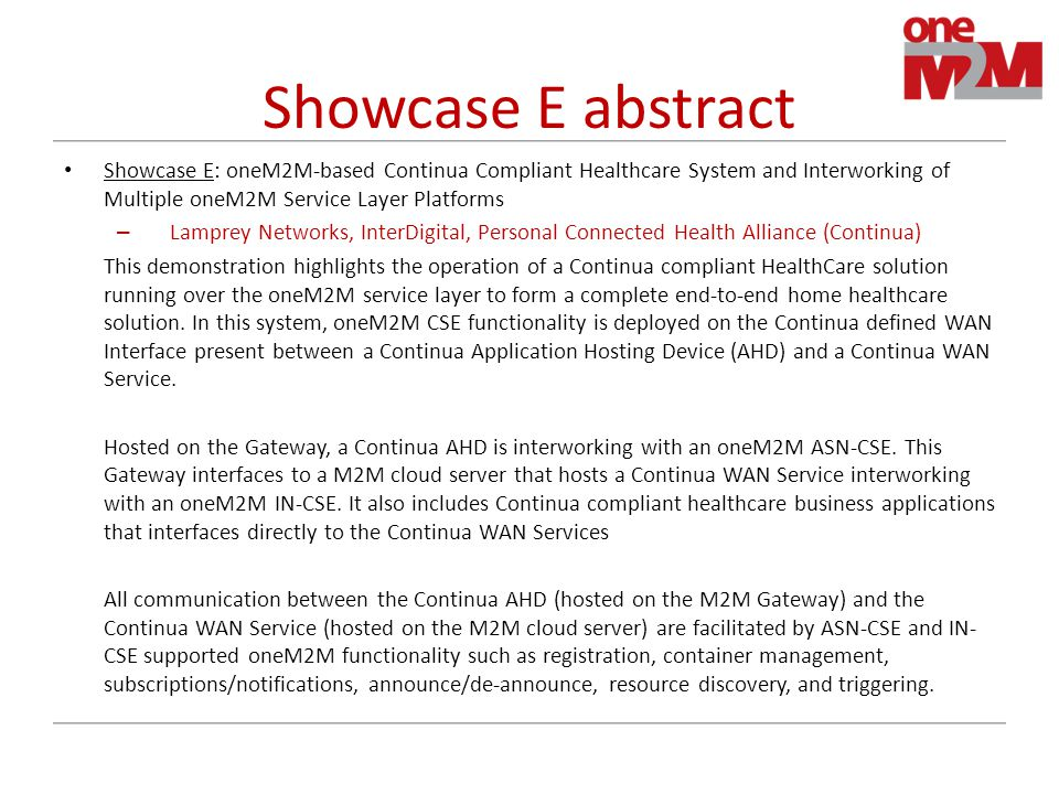 Showcase E abstract Showcase E: oneM2M-based Continua Compliant Healthcare System and Interworking of Multiple oneM2M Service Layer Platforms – Lamprey Networks, InterDigital, Personal Connected Health Alliance (Continua) This demonstration highlights the operation of a Continua compliant HealthCare solution running over the oneM2M service layer to form a complete end-to-end home healthcare solution.