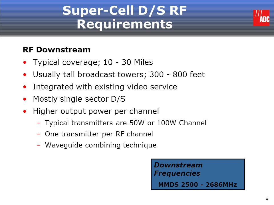 5 Super-Cell U/S RF Requirements RF Upstream Typical coverage; 10 - 30 Miles Usually tall broadcast towers; 300 - 800 feet Use of tower-top LNAs (low noise amplifier) to overcome RF coaxial loss –One per each sector Sectorized on the Upstream –4 sectors; 90º antennas –8 sectors; 45º antennas Frequency re-use Upstream Frequencies MDS1 MDS2A MDS2 WCS Limited MMDS