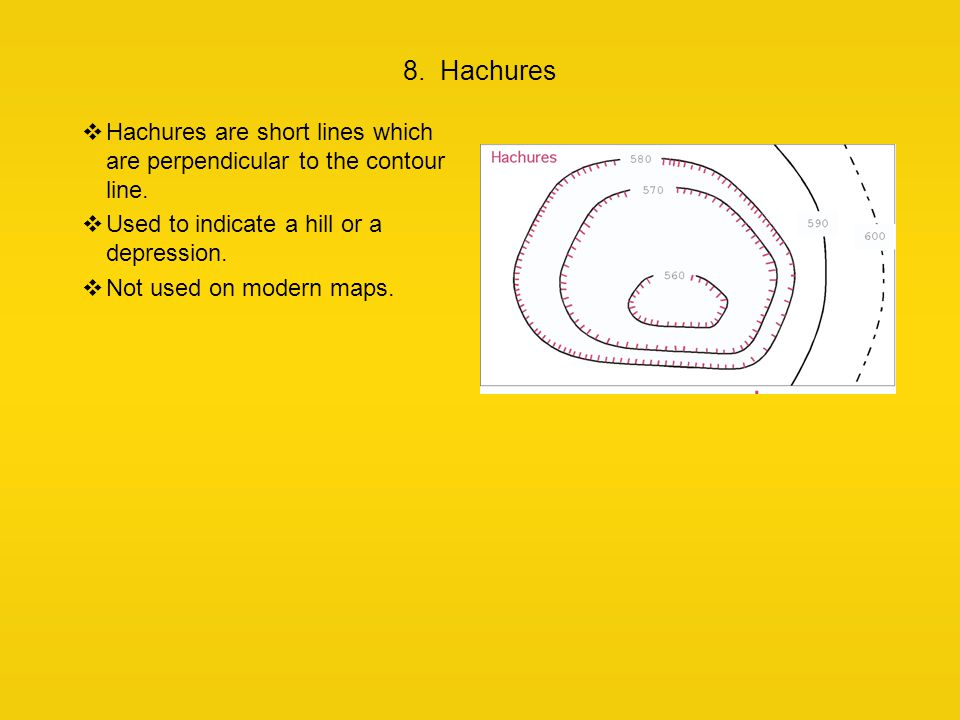 8. Hachures  Hachures are short lines which are perpendicular to the contour line.  Used to indicate a hill or a depression.  Not used on modern ma