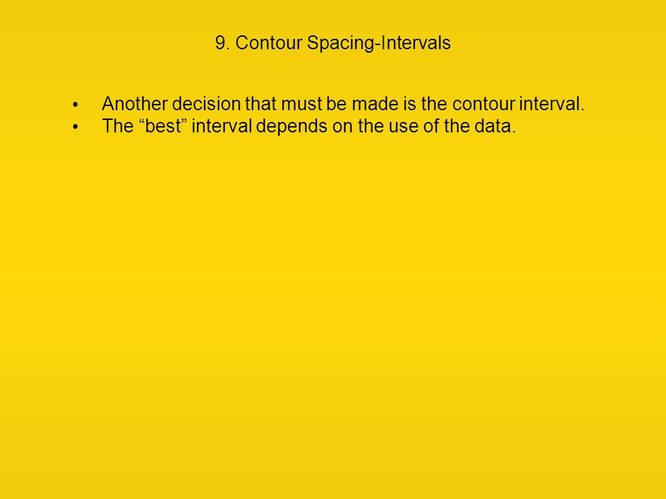 "9. Contour Spacing-Intervals Another decision that must be made is the contour interval. The ""best"" interval depends on the use of the data."