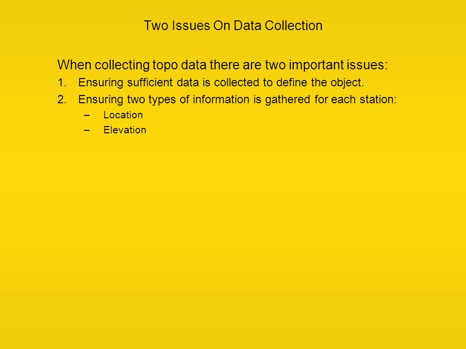 Two Issues On Data Collection When collecting topo data there are two important issues: 1.Ensuring sufficient data is collected to define the object.