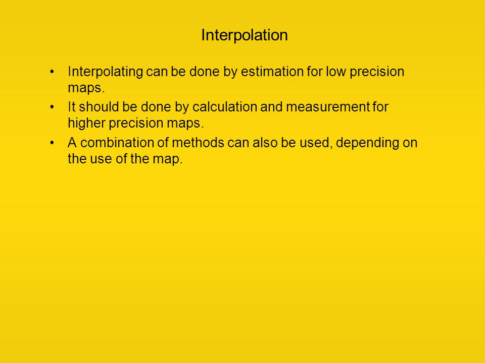 Interpolation Interpolating can be done by estimation for low precision maps. It should be done by calculation and measurement for higher precision ma