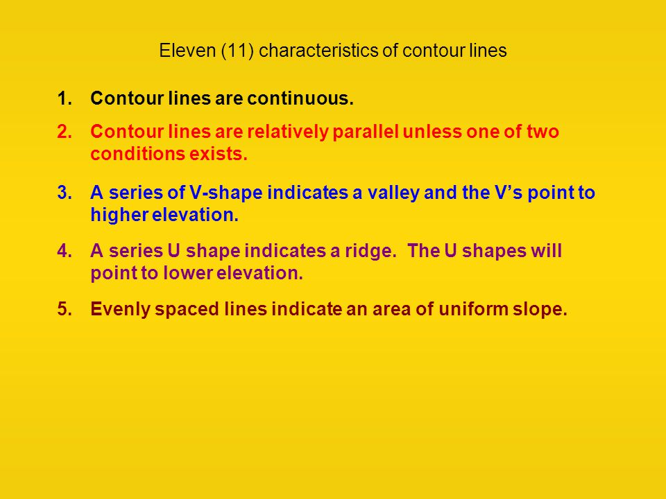 Eleven (11) characteristics of contour lines 1.Contour lines are continuous. 2.Contour lines are relatively parallel unless one of two conditions exis