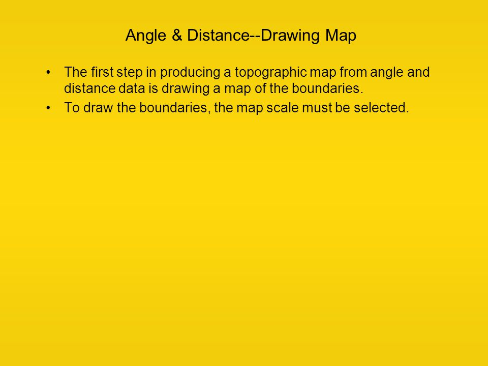 Angle & Distance--Drawing Map The first step in producing a topographic map from angle and distance data is drawing a map of the boundaries. To draw t