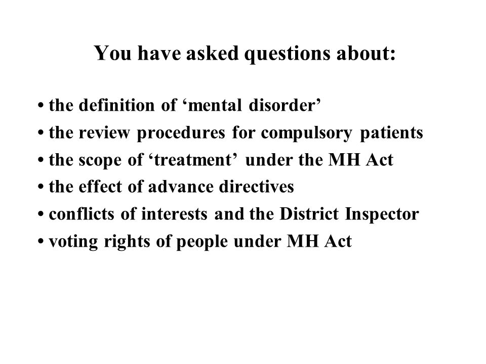 You have asked questions about: the definition of 'mental disorder' the review procedures for compulsory patients the scope of 'treatment' under the MH Act the effect of advance directives conflicts of interests and the District Inspector voting rights of people under MH Act