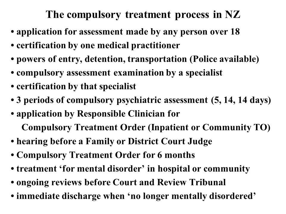The compulsory treatment process in NZ application for assessment made by any person over 18 certification by one medical practitioner powers of entry, detention, transportation (Police available) compulsory assessment examination by a specialist certification by that specialist 3 periods of compulsory psychiatric assessment (5, 14, 14 days) application by Responsible Clinician for Compulsory Treatment Order (Inpatient or Community TO) hearing before a Family or District Court Judge Compulsory Treatment Order for 6 months treatment 'for mental disorder' in hospital or community ongoing reviews before Court and Review Tribunal immediate discharge when 'no longer mentally disordered'