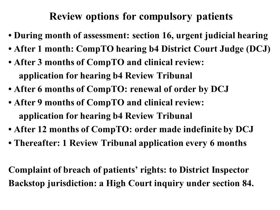 Review options for compulsory patients During month of assessment: section 16, urgent judicial hearing After 1 month: CompTO hearing b4 District Court Judge (DCJ) After 3 months of CompTO and clinical review: application for hearing b4 Review Tribunal After 6 months of CompTO: renewal of order by DCJ After 9 months of CompTO and clinical review: application for hearing b4 Review Tribunal After 12 months of CompTO: order made indefinite by DCJ Thereafter: 1 Review Tribunal application every 6 months Complaint of breach of patients' rights: to District Inspector Backstop jurisdiction: a High Court inquiry under section 84.