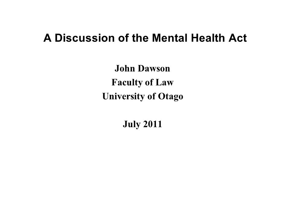 A Discussion of the Mental Health Act John Dawson Faculty of Law University of Otago July 2011