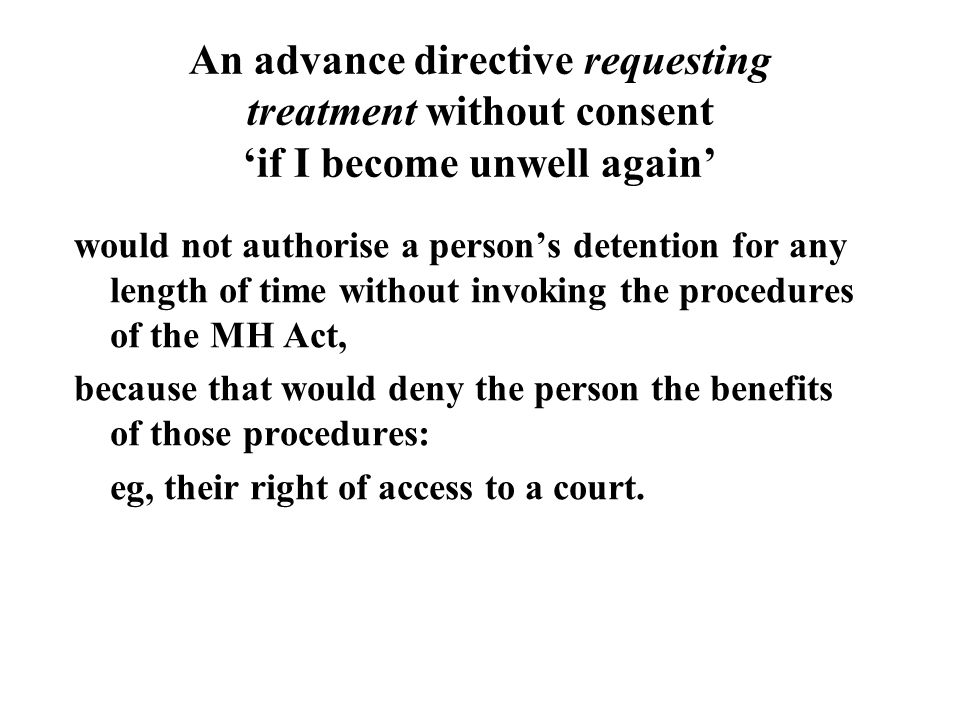 An advance directive requesting treatment without consent 'if I become unwell again' would not authorise a person's detention for any length of time without invoking the procedures of the MH Act, because that would deny the person the benefits of those procedures: eg, their right of access to a court.