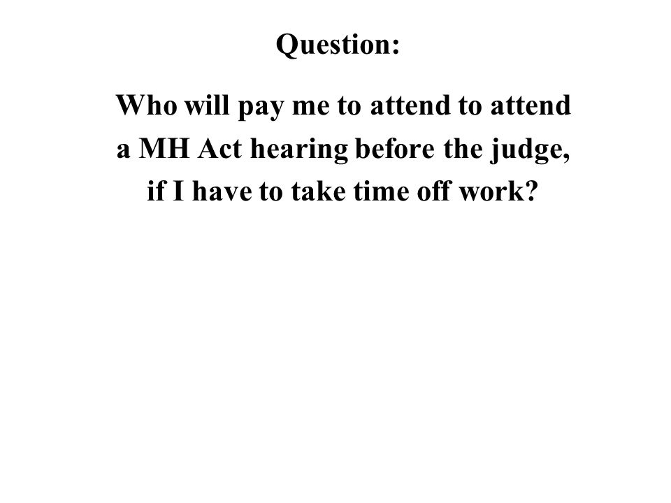 Question: Who will pay me to attend to attend a MH Act hearing before the judge, if I have to take time off work