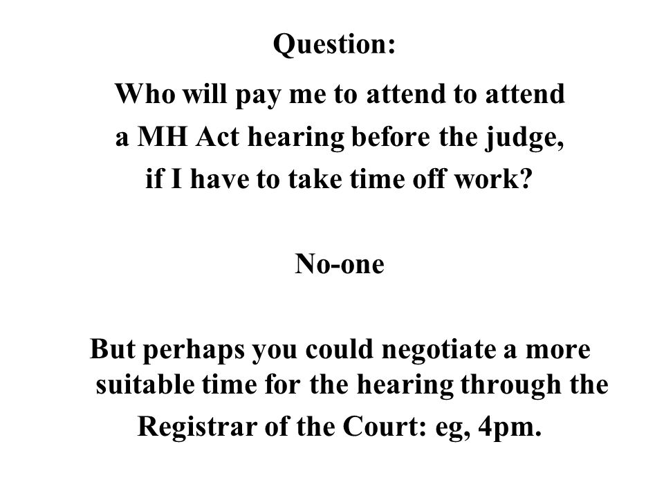 Question: Who will pay me to attend to attend a MH Act hearing before the judge, if I have to take time off work.