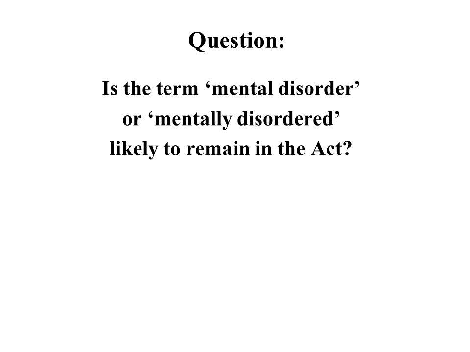 Question: Is the term 'mental disorder' or 'mentally disordered' likely to remain in the Act