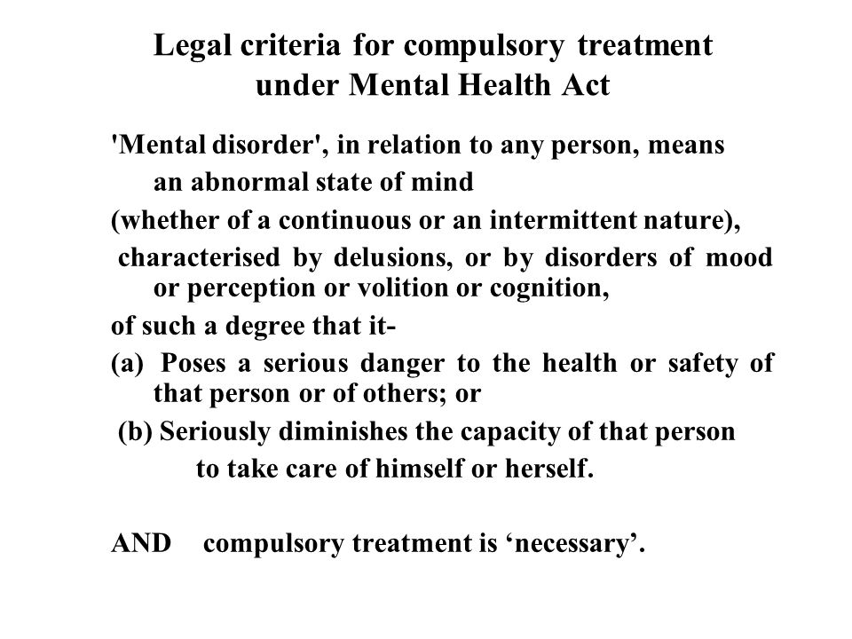 Legal criteria for compulsory treatment under Mental Health Act Mental disorder , in relation to any person, means an abnormal state of mind (whether of a continuous or an intermittent nature), characterised by delusions, or by disorders of mood or perception or volition or cognition, of such a degree that it- (a) Poses a serious danger to the health or safety of that person or of others; or (b) Seriously diminishes the capacity of that person to take care of himself or herself.