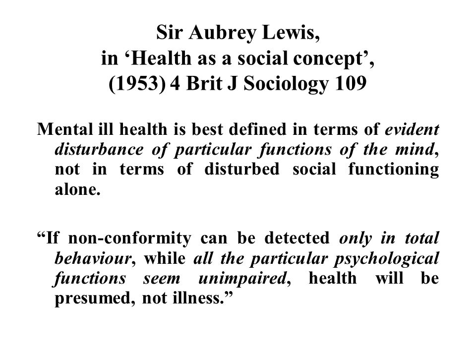 Sir Aubrey Lewis, in 'Health as a social concept', (1953) 4 Brit J Sociology 109 Mental ill health is best defined in terms of evident disturbance of particular functions of the mind, not in terms of disturbed social functioning alone.