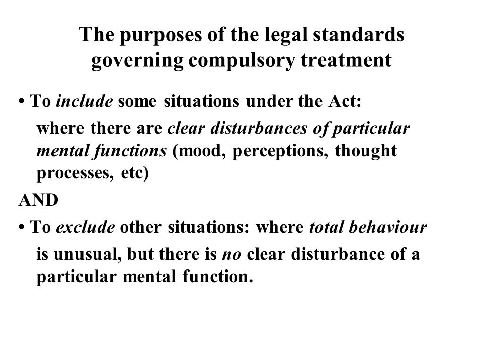 The purposes of the legal standards governing compulsory treatment To include some situations under the Act: where there are clear disturbances of particular mental functions (mood, perceptions, thought processes, etc) AND To exclude other situations: where total behaviour is unusual, but there is no clear disturbance of a particular mental function.