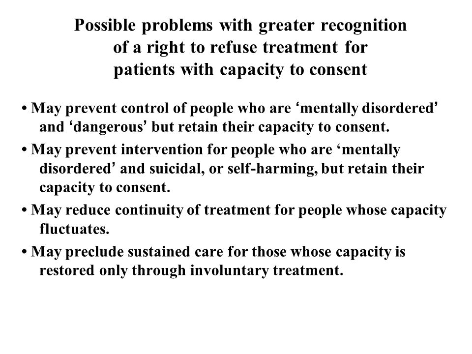 Possible problems with greater recognition of a right to refuse treatment for patients with capacity to consent May prevent control of people who are 'mentally disordered' and 'dangerous' but retain their capacity to consent.