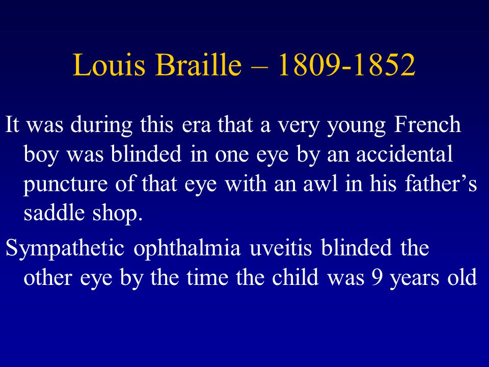 Louis Braille – 1809-1852 It was during this era that a very young French boy was blinded in one eye by an accidental puncture of that eye with an awl in his father's saddle shop.