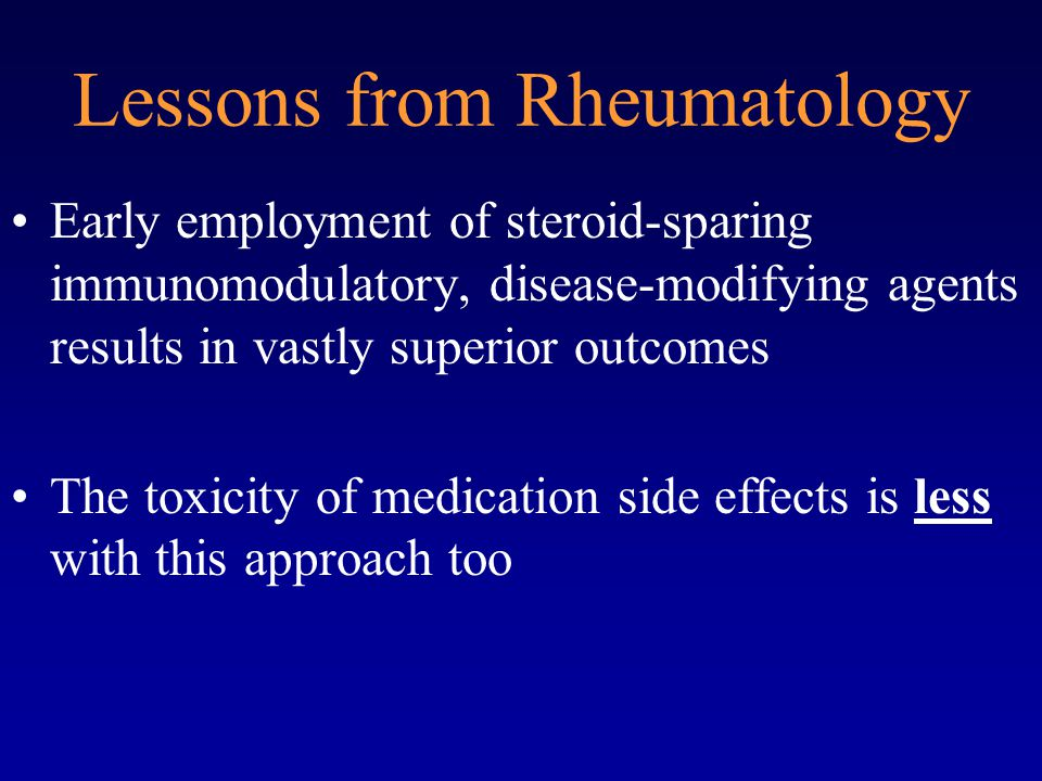 Lessons from Rheumatology Early employment of steroid-sparing immunomodulatory, disease-modifying agents results in vastly superior outcomes The toxicity of medication side effects is less with this approach too