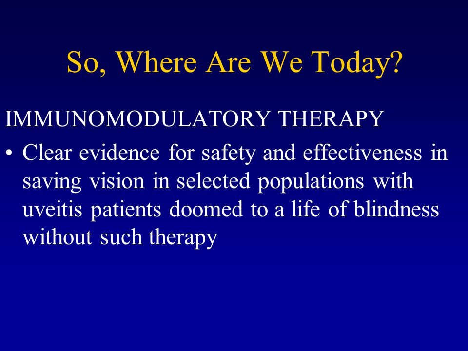 So, Where Are We Today? IMMUNOMODULATORY THERAPY Clear evidence for safety and effectiveness in saving vision in selected populations with uveitis pat