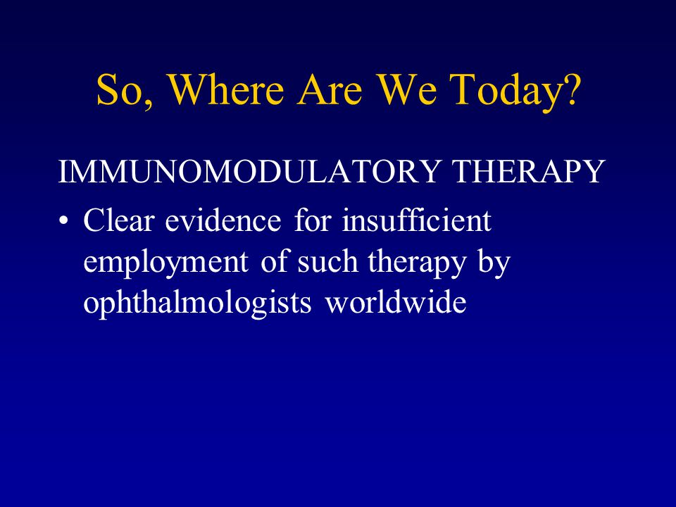 So, Where Are We Today? IMMUNOMODULATORY THERAPY Clear evidence for insufficient employment of such therapy by ophthalmologists worldwide