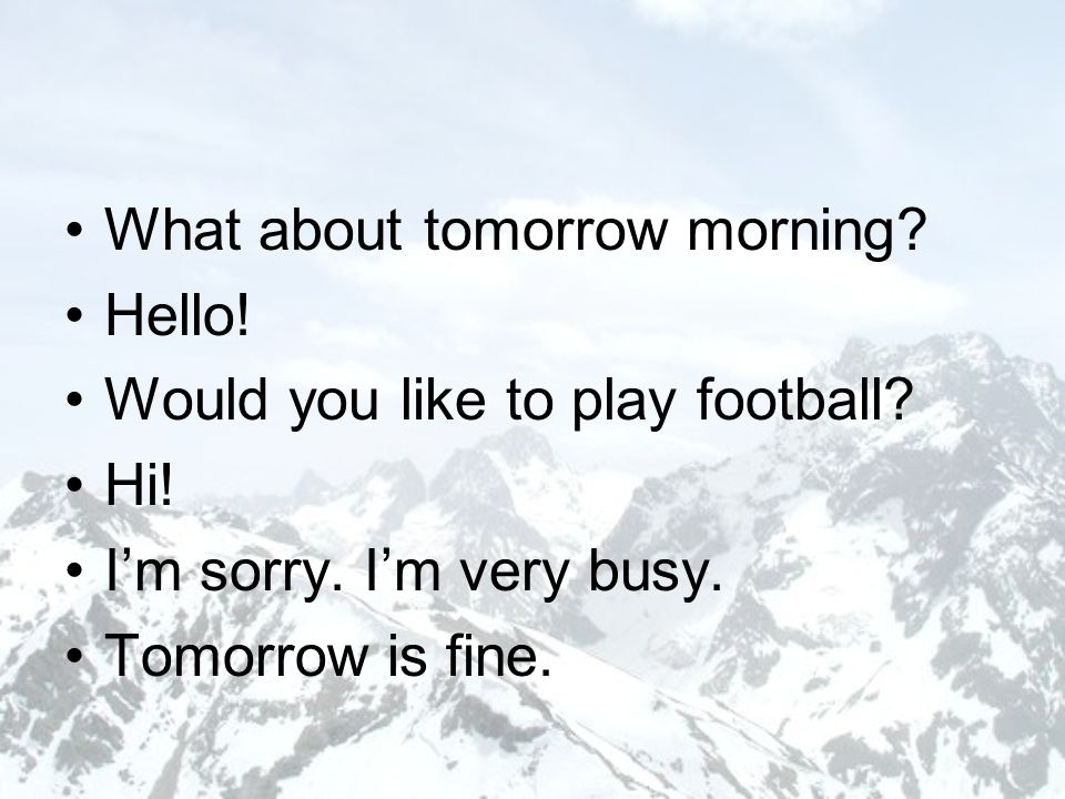 What about tomorrow morning. Hello. Would you like to play football.