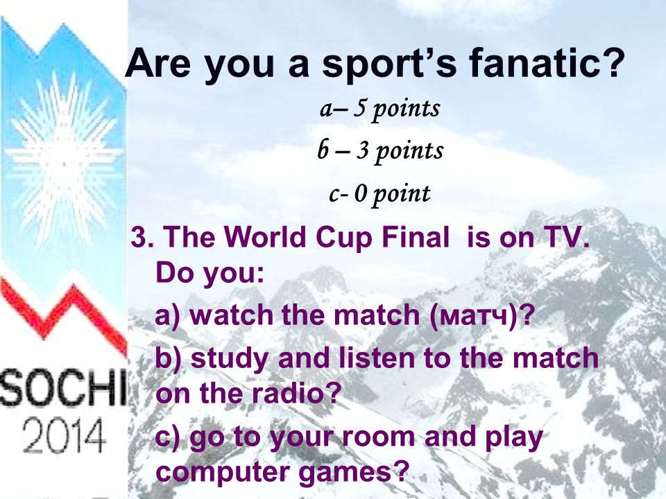 Are you a sport's fanatic.a– 5 points b – 3 points c- 0 point 4.