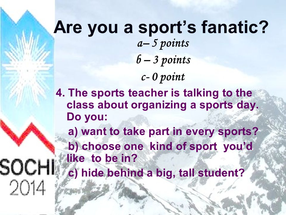 Are you a sport's fanatic. a– 5 points b – 3 points c- 0 point 4.