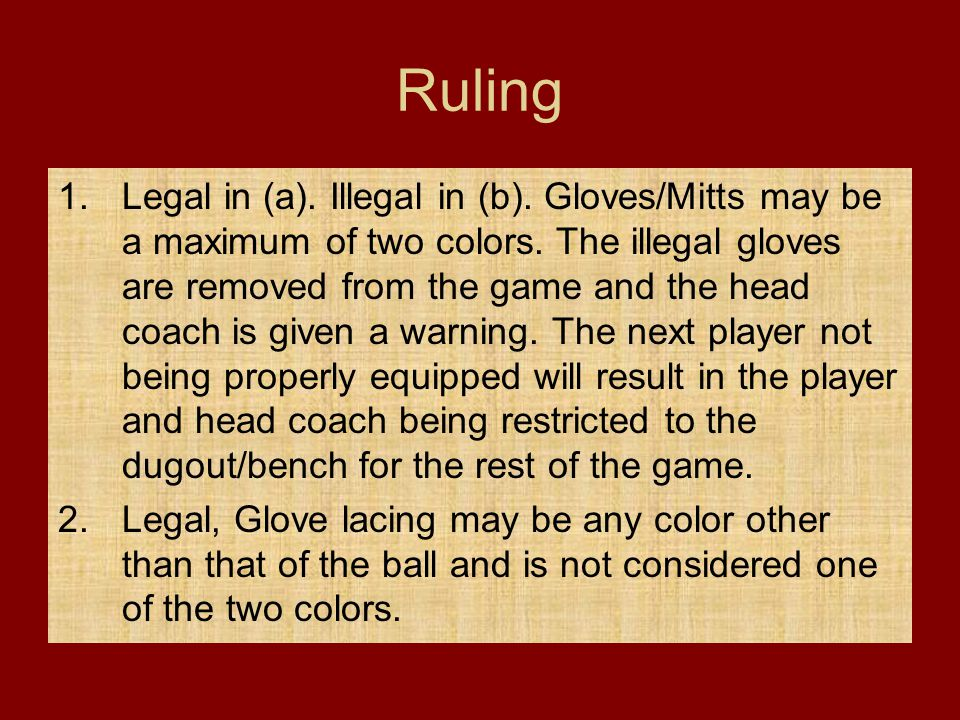 Ruling 1.Legal in (a). Illegal in (b). Gloves/Mitts may be a maximum of two colors. The illegal gloves are removed from the game and the head coach is