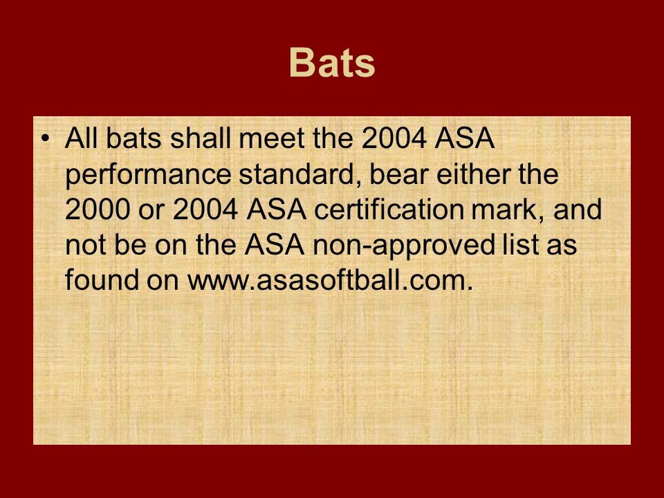 Bats All bats shall meet the 2004 ASA performance standard, bear either the 2000 or 2004 ASA certification mark, and not be on the ASA non-approved li