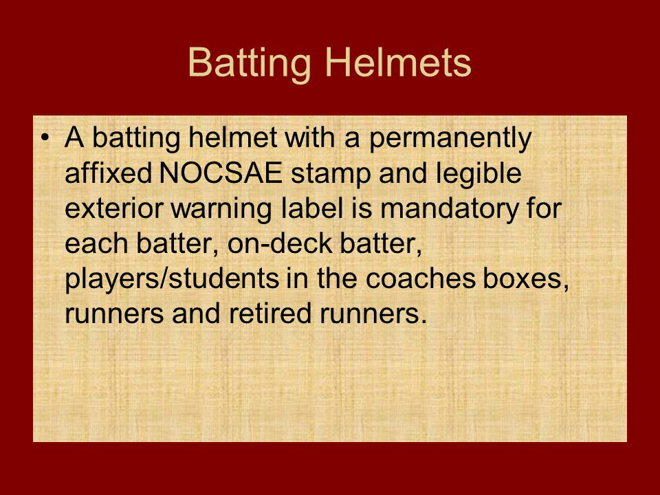 Batting Helmets A batting helmet with a permanently affixed NOCSAE stamp and legible exterior warning label is mandatory for each batter, on-deck batt